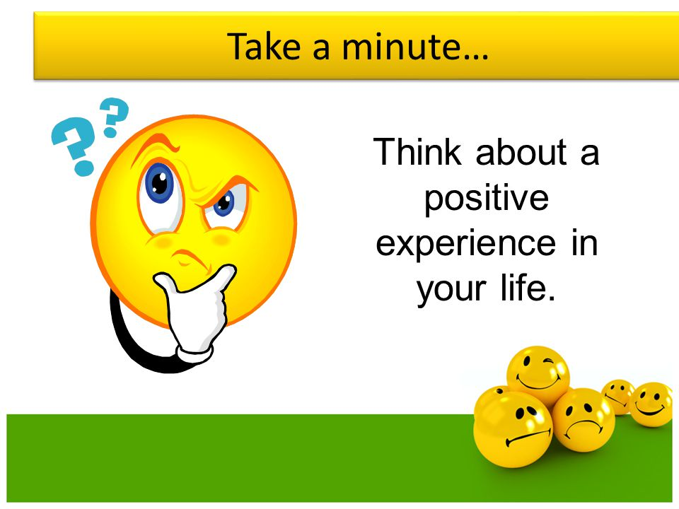 Think about a positive experience in your life.