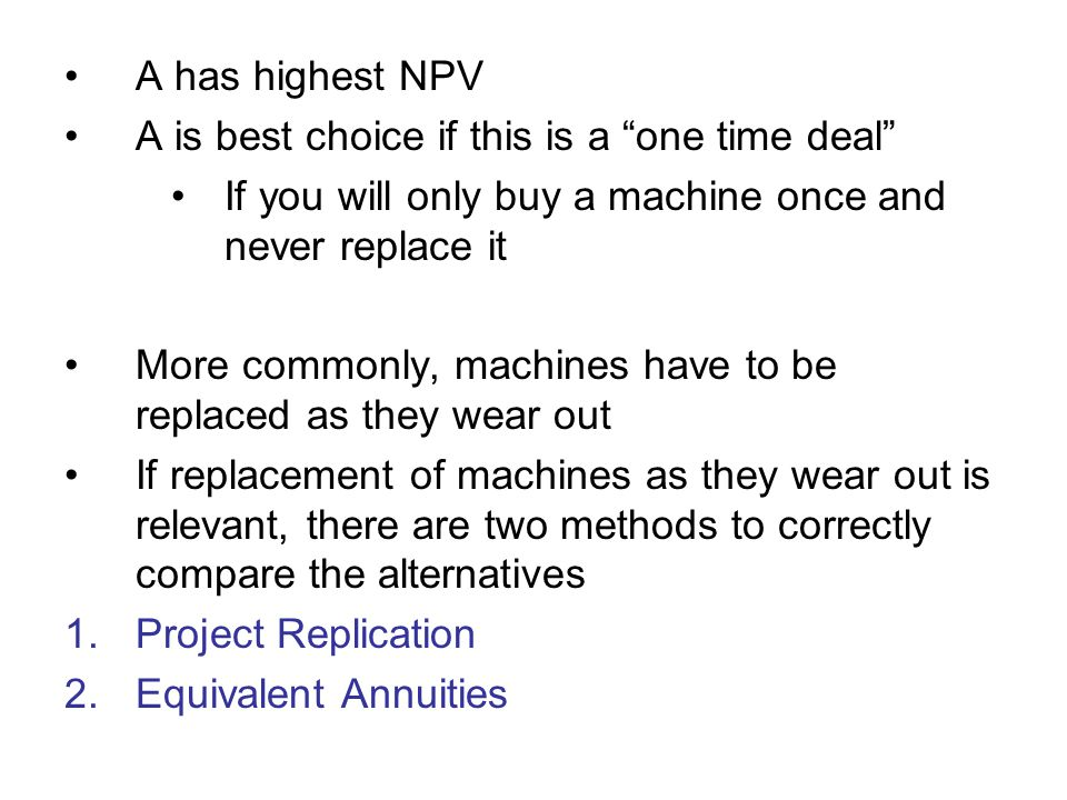 A has highest NPV A is best choice if this is a one time deal If you will only buy a machine once and never replace it.
