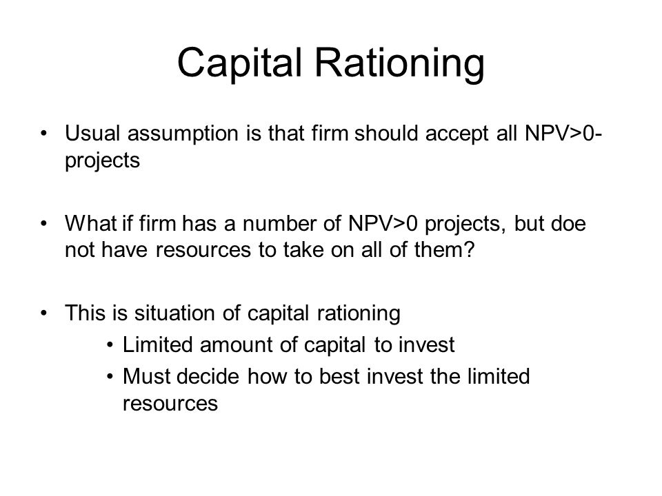 Capital Rationing Usual assumption is that firm should accept all NPV>0- projects.