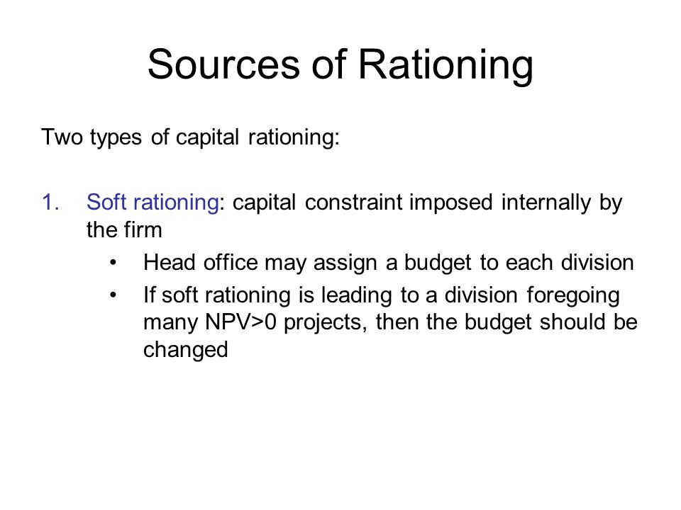 Sources of Rationing Two types of capital rationing: