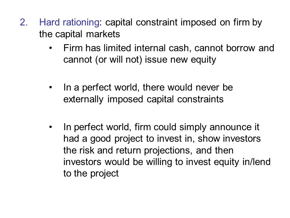 Hard rationing: capital constraint imposed on firm by the capital markets