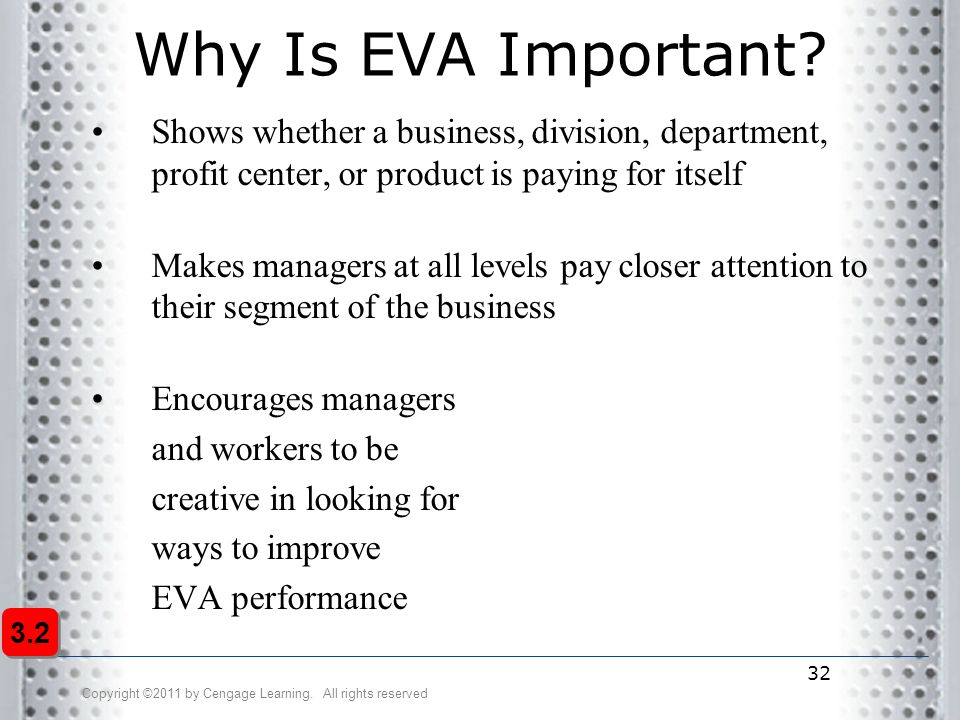 Why Is EVA Important Shows whether a business, division, department, profit center, or product is paying for itself.