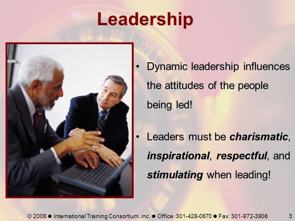 Leadership Dynamic leadership influences the attitudes of the people being led!