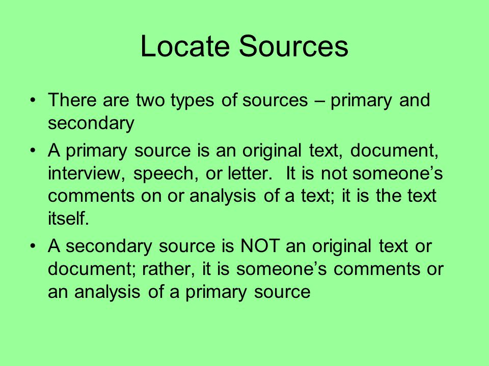 Locate Sources There are two types of sources – primary and secondary