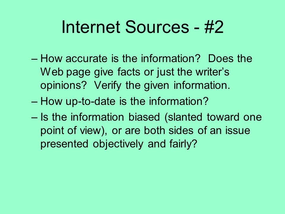 Internet Sources - #2 How accurate is the information Does the Web page give facts or just the writer's opinions Verify the given information.