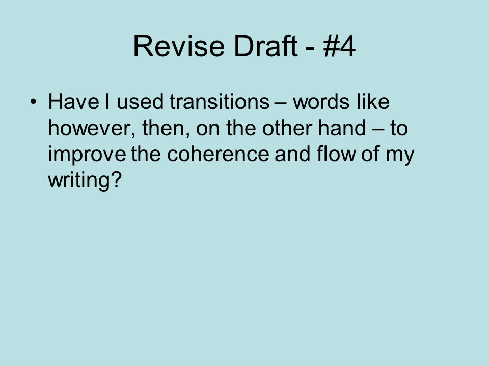 Revise Draft - #4 Have I used transitions – words like however, then, on the other hand – to improve the coherence and flow of my writing