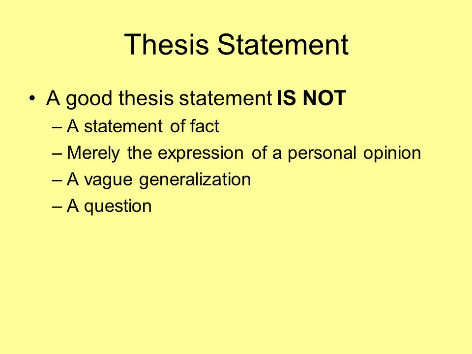 Thesis Statement A good thesis statement IS NOT A statement of fact