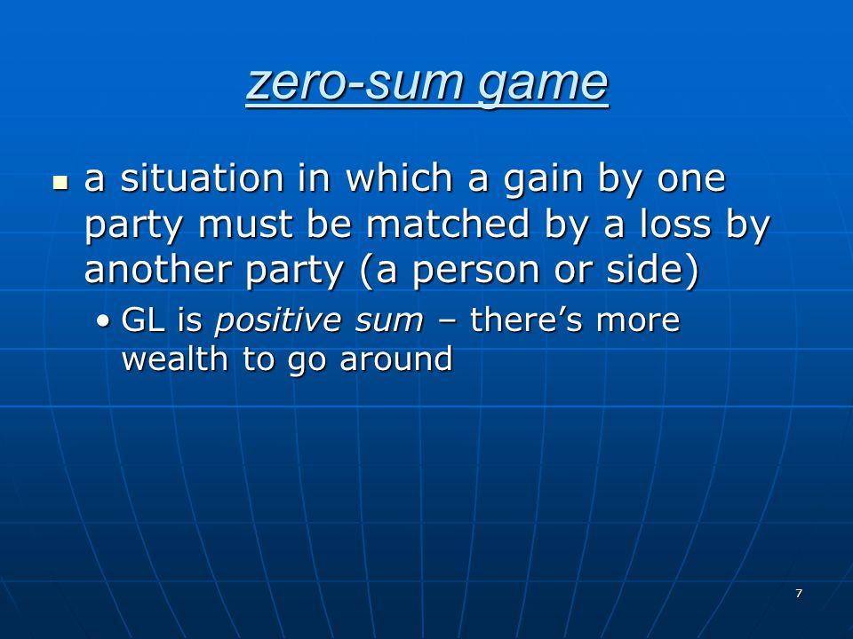 zero-sum game a situation in which a gain by one party must be matched by a loss by another party (a person or side)