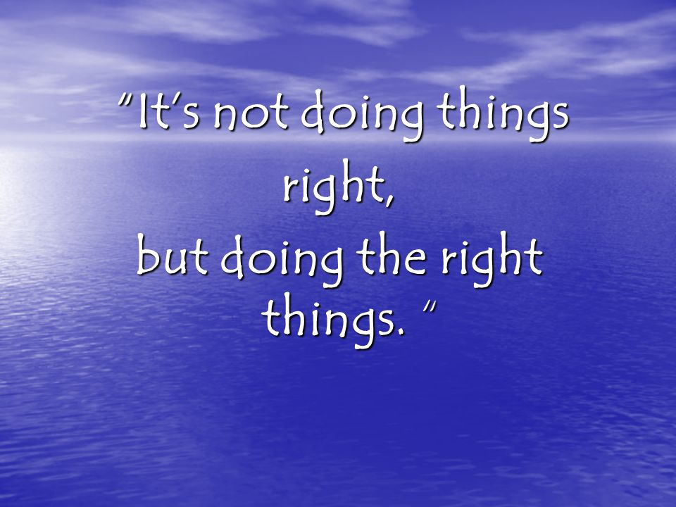 but doing the right things.