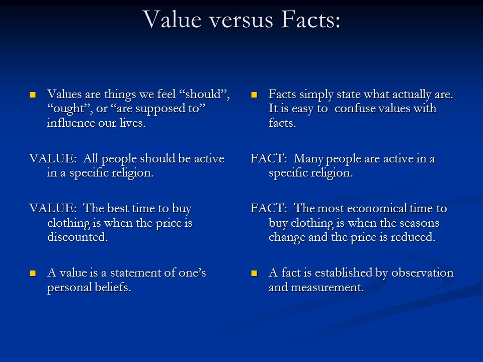 Value versus Facts: Values are things we feel should , ought , or are supposed to influence our lives.