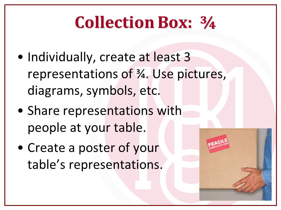 Collection Box: ¾ Individually, create at least 3 representations of ¾. Use pictures, diagrams, symbols, etc.