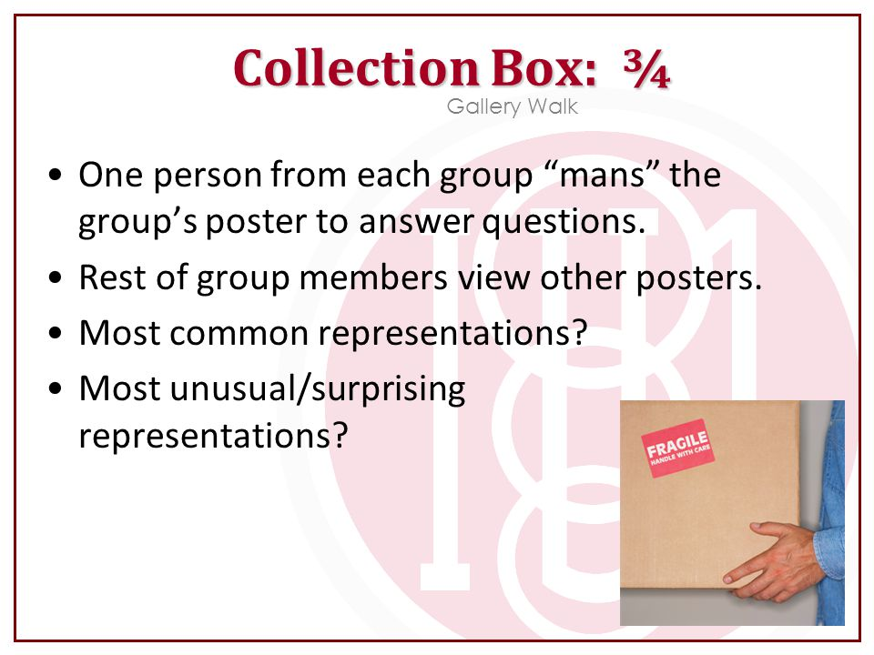 Collection Box: ¾ Gallery Walk. One person from each group mans the group's poster to answer questions.