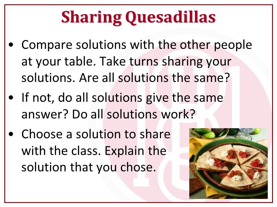 Sharing Quesadillas Compare solutions with the other people at your table. Take turns sharing your solutions. Are all solutions the same