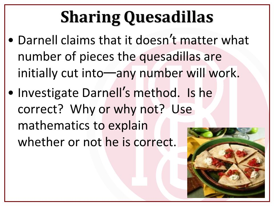 Sharing Quesadillas Darnell claims that it doesn't matter what number of pieces the quesadillas are initially cut into—any number will work.