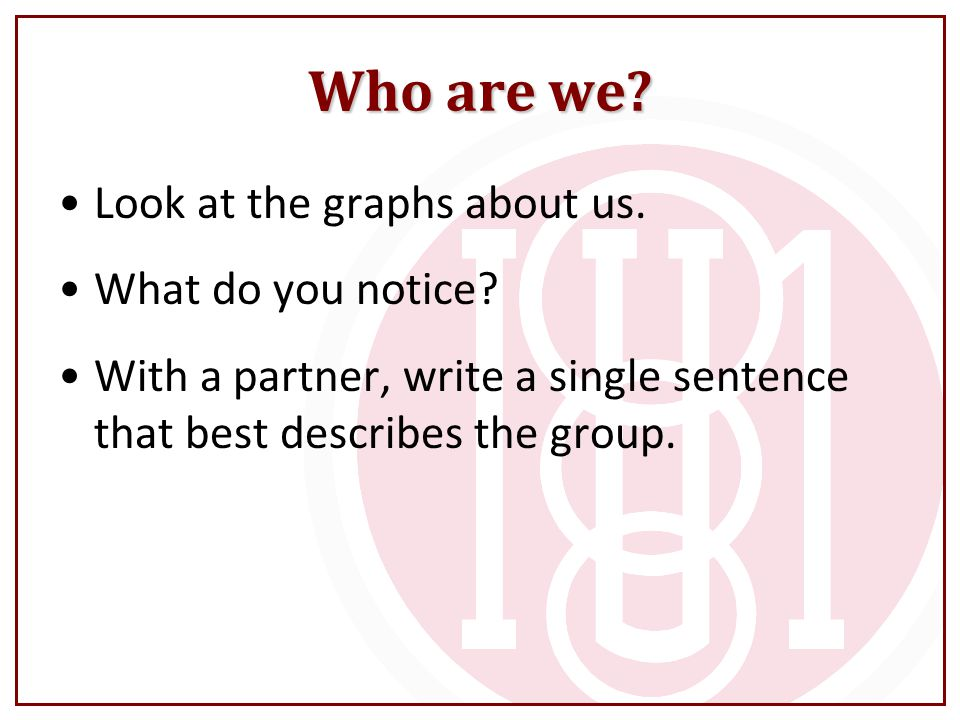 Who are we Look at the graphs about us. What do you notice