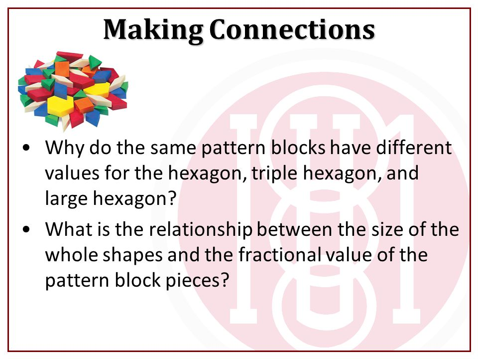 Making Connections Why do the same pattern blocks have different values for the hexagon, triple hexagon, and large hexagon
