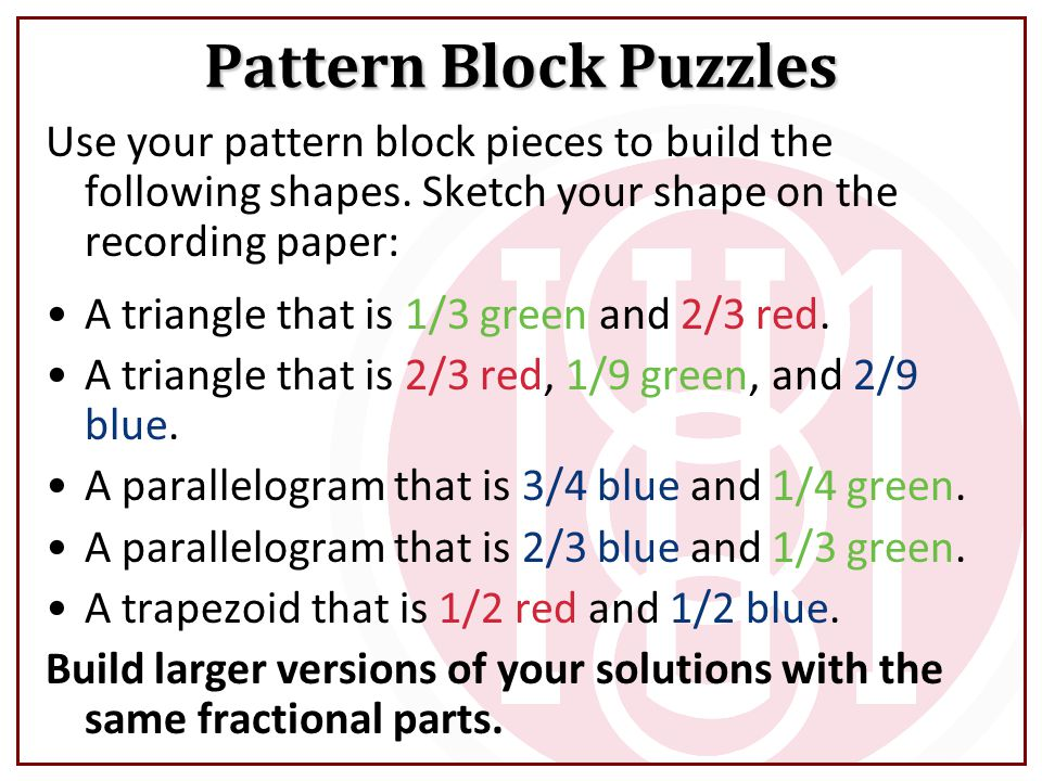 Pattern Block Puzzles Use your pattern block pieces to build the following shapes. Sketch your shape on the recording paper: