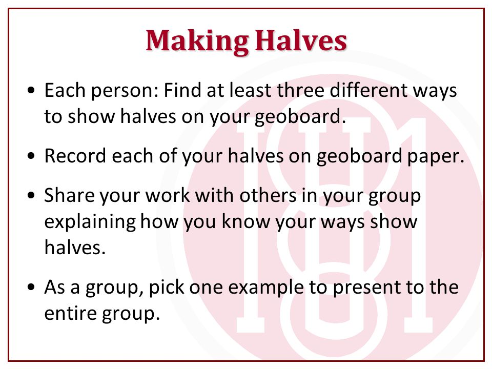 Making Halves Each person: Find at least three different ways to show halves on your geoboard. Record each of your halves on geoboard paper.