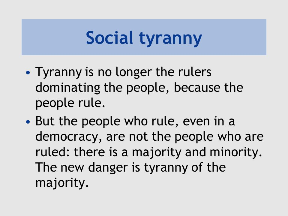 Social tyranny Tyranny is no longer the rulers dominating the people, because the people rule.