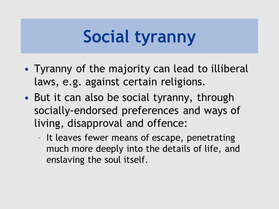 Social tyranny Tyranny of the majority can lead to illiberal laws, e.g. against certain religions.