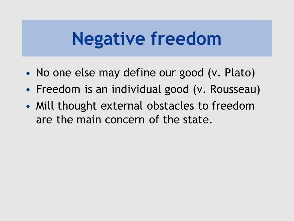 Negative freedom No one else may define our good (v. Plato)