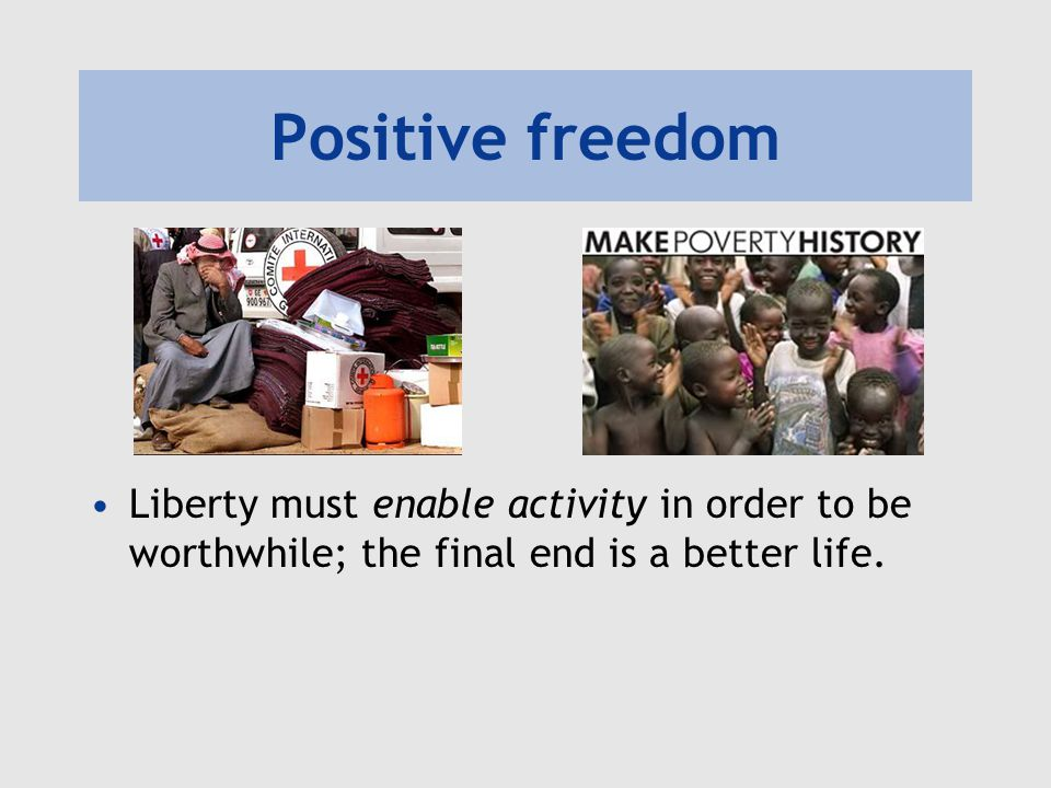 Positive freedom Liberty must enable activity in order to be worthwhile; the final end is a better life.