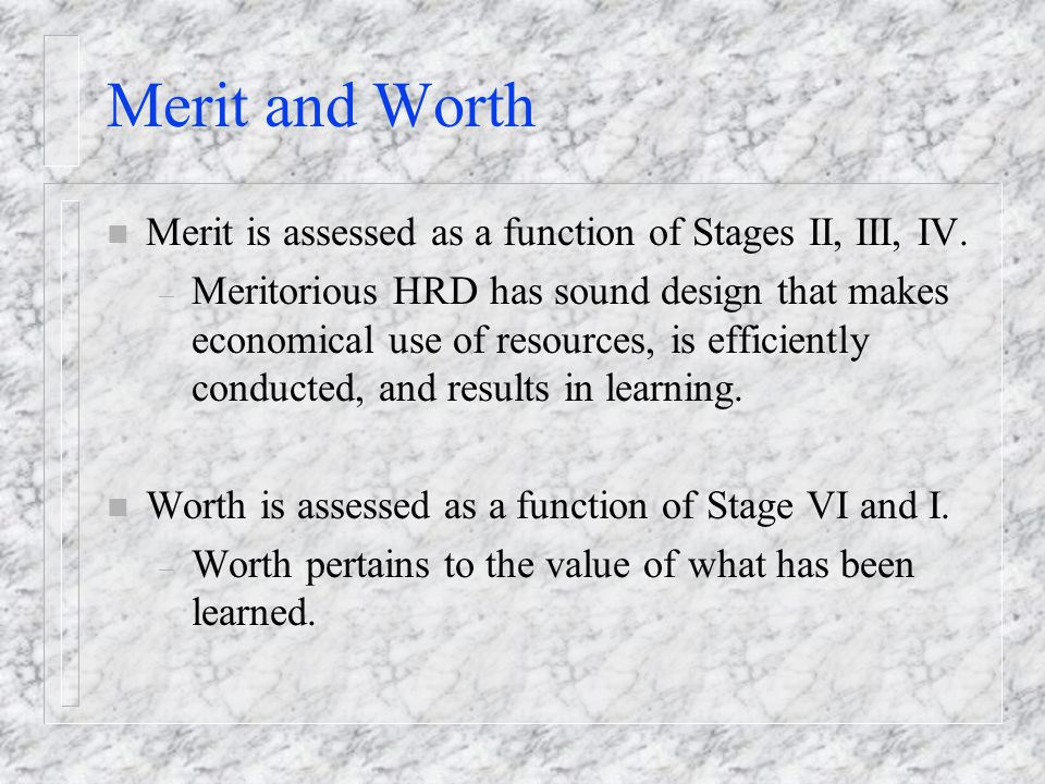 Merit and Worth Merit is assessed as a function of Stages II, III, IV.