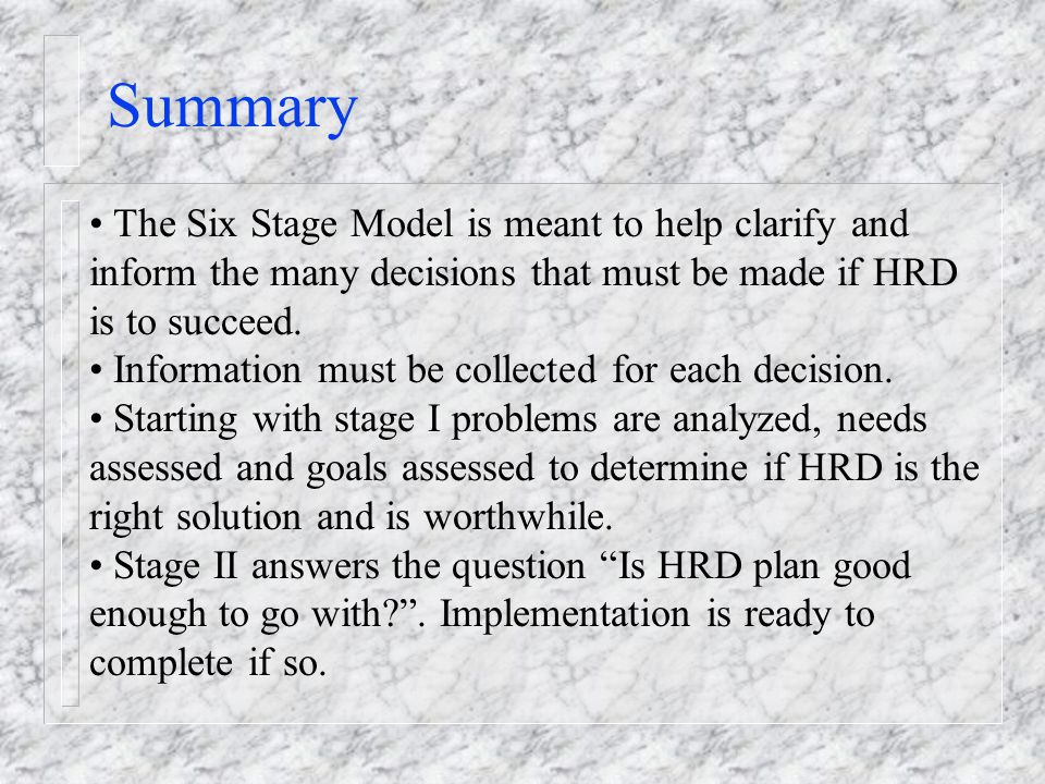 Summary The Six Stage Model is meant to help clarify and inform the many decisions that must be made if HRD is to succeed.