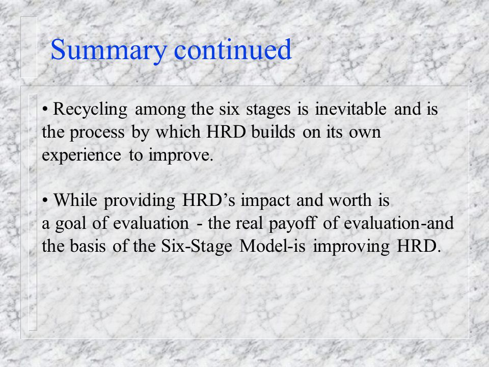 Summary continued Recycling among the six stages is inevitable and is the process by which HRD builds on its own experience to improve.
