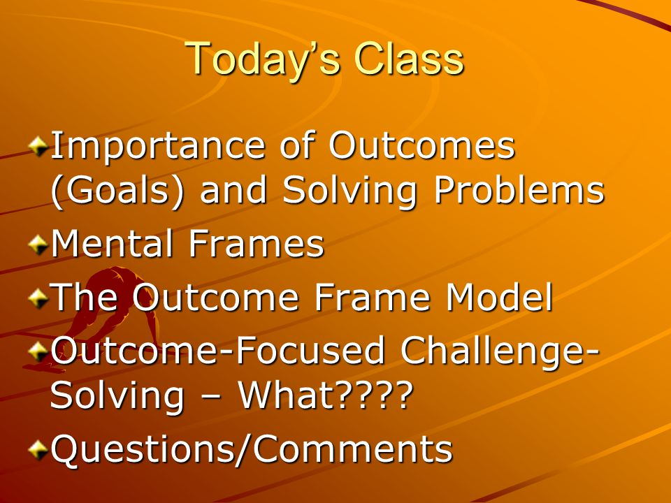 Today's Class Importance of Outcomes (Goals) and Solving Problems