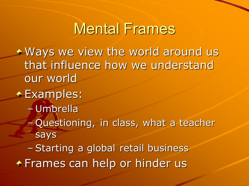 Mental Frames Ways we view the world around us that influence how we understand our world. Examples: