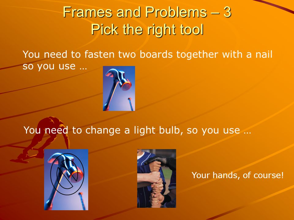 Frames and Problems – 3 Pick the right tool