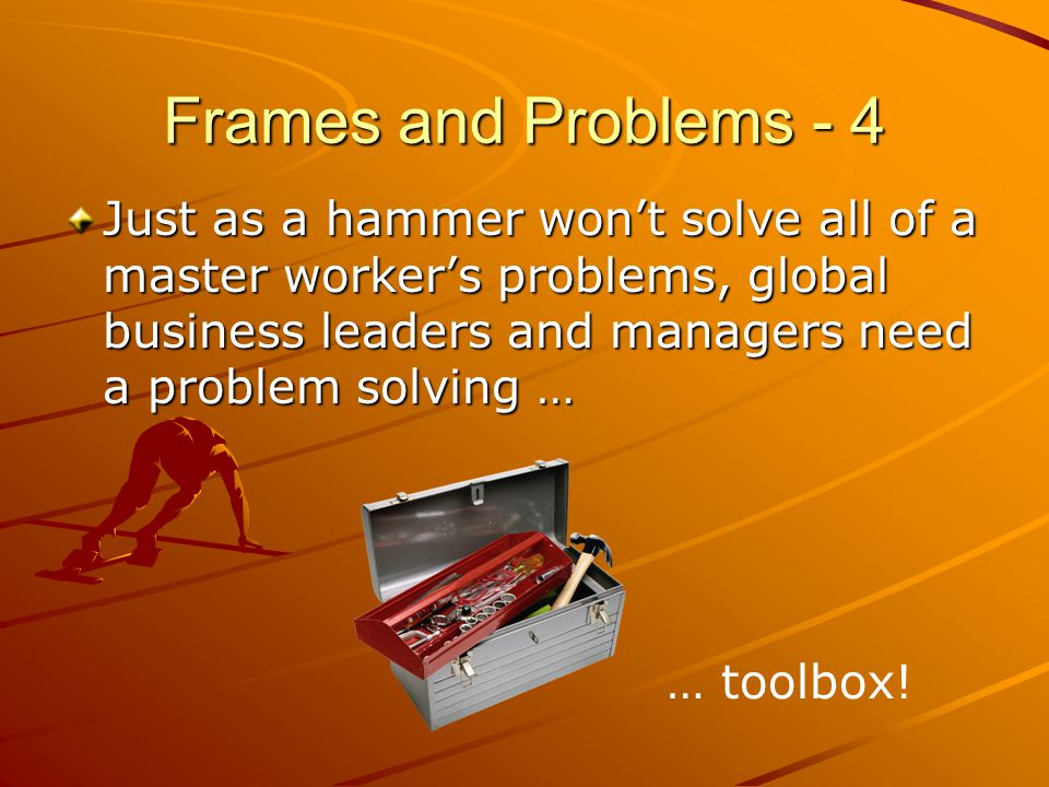 Frames and Problems - 4 Just as a hammer won't solve all of a master worker's problems, global business leaders and managers need a problem solving …
