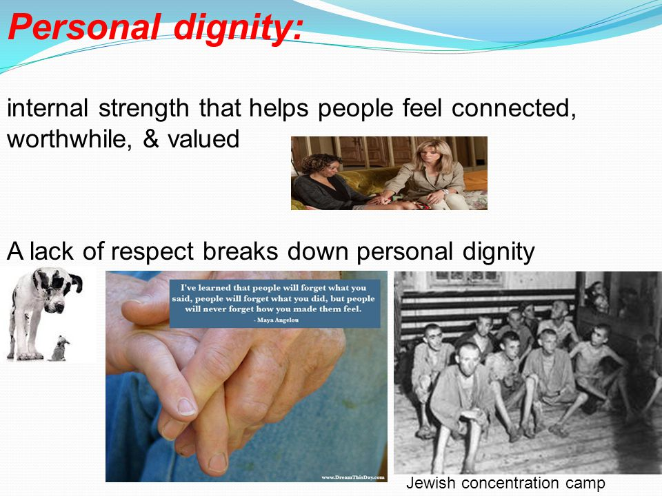 Personal dignity: internal strength that helps people feel connected, worthwhile, & valued. A lack of respect breaks down personal dignity.