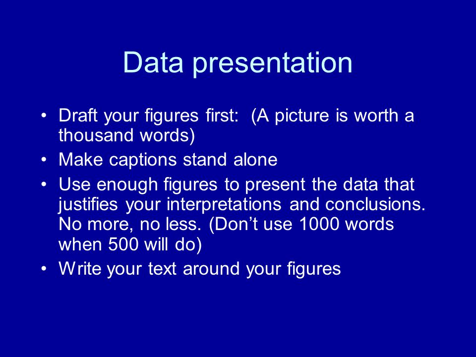 Data presentation Draft your figures first: (A picture is worth a thousand words) Make captions stand alone.