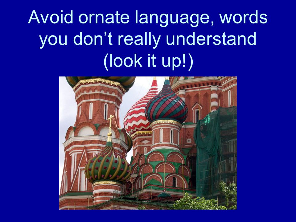 Avoid ornate language, words you don't really understand (look it up!)