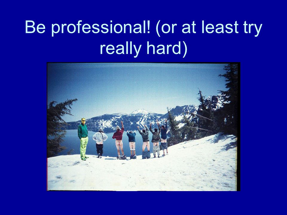 Be professional! (or at least try really hard)