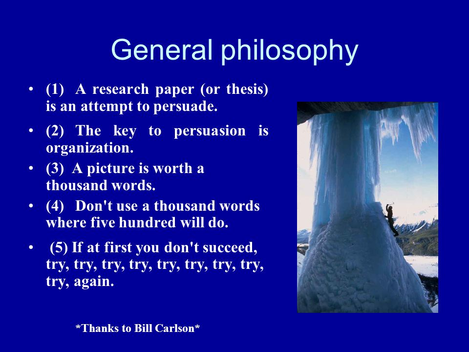 General philosophy (1) A research paper (or thesis) is an attempt to persuade. (2) The key to persuasion is organization.