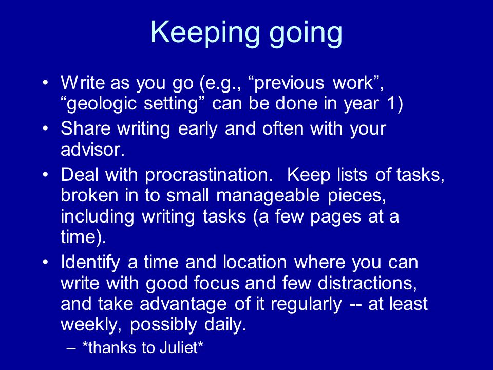 Keeping going Write as you go (e.g., previous work , geologic setting can be done in year 1) Share writing early and often with your advisor.