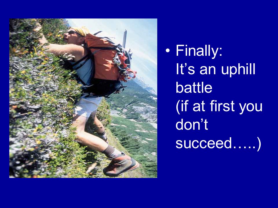 Finally: It's an uphill battle (if at first you don't succeed…..)