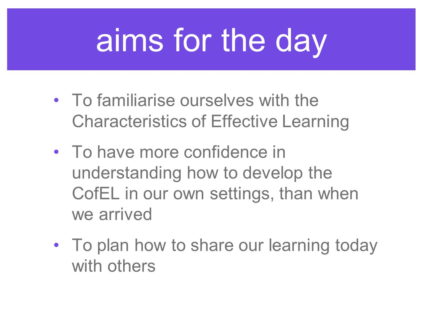 aims for the day To familiarise ourselves with the Characteristics of Effective Learning.