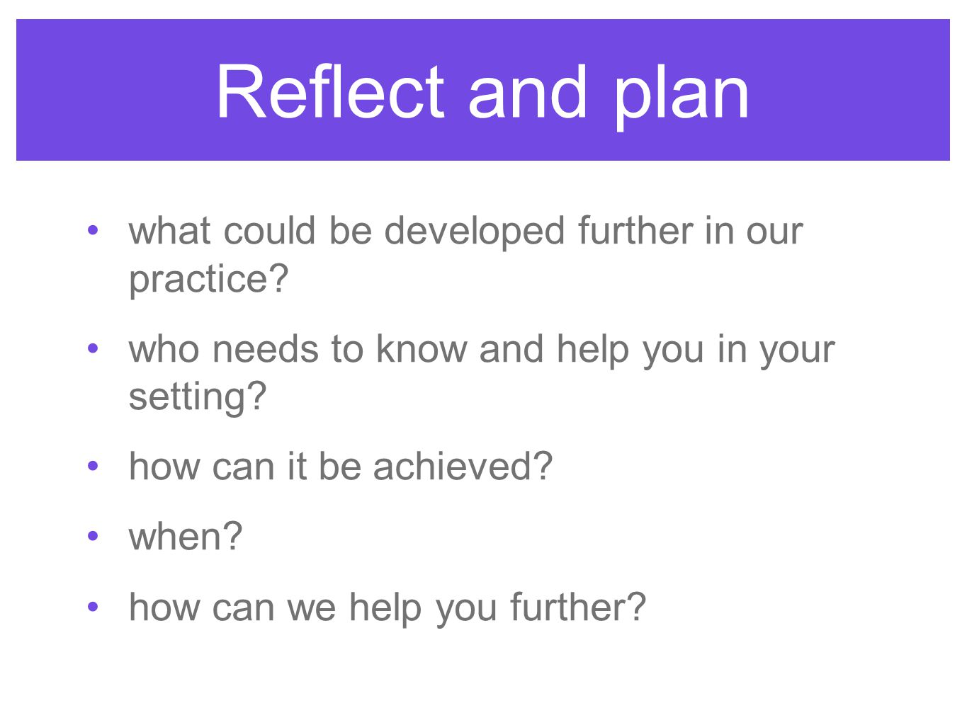 Reflect and plan what could be developed further in our practice