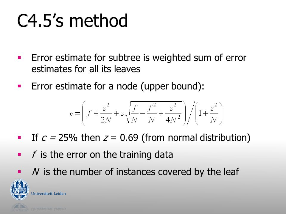 C4.5's method Error estimate for subtree is weighted sum of error estimates for all its leaves. Error estimate for a node (upper bound):