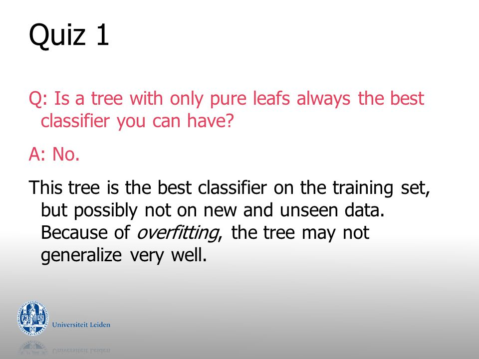 Quiz 1 Q: Is a tree with only pure leafs always the best classifier you can have A: No.