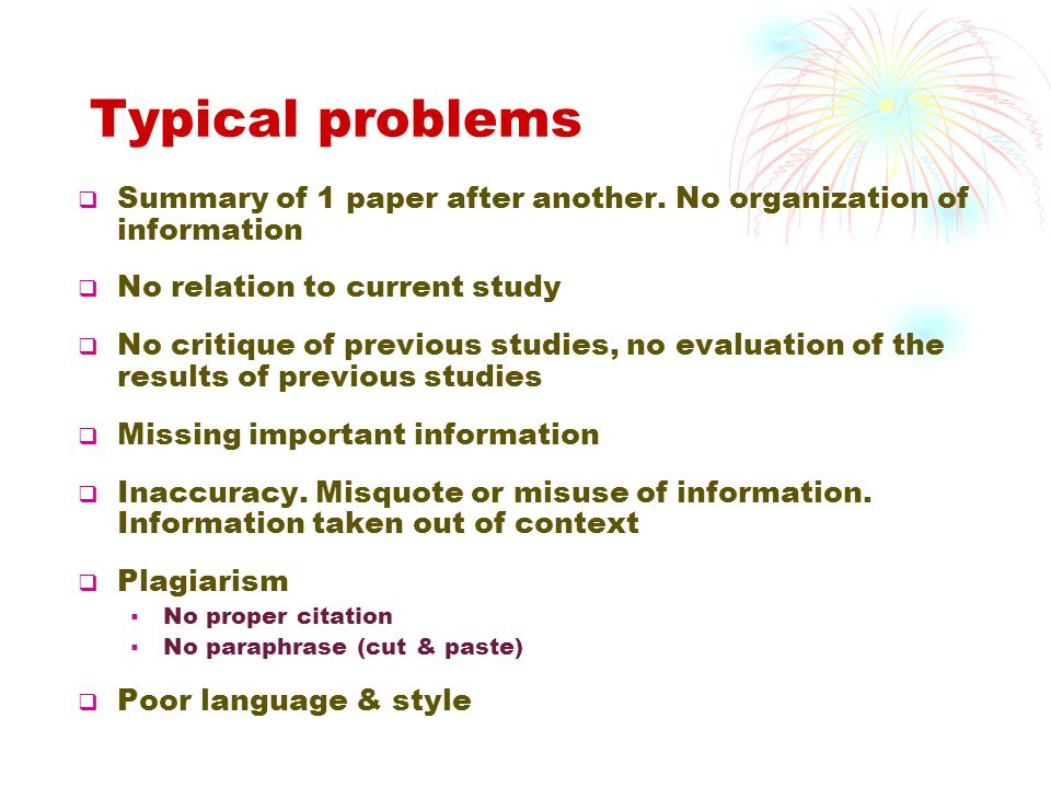 Typical problems Summary of 1 paper after another. No organization of information. No relation to current study.
