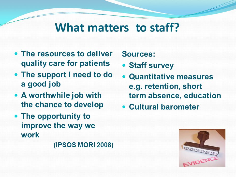 What matters to staff The resources to deliver quality care for patients. The support I need to do a good job.