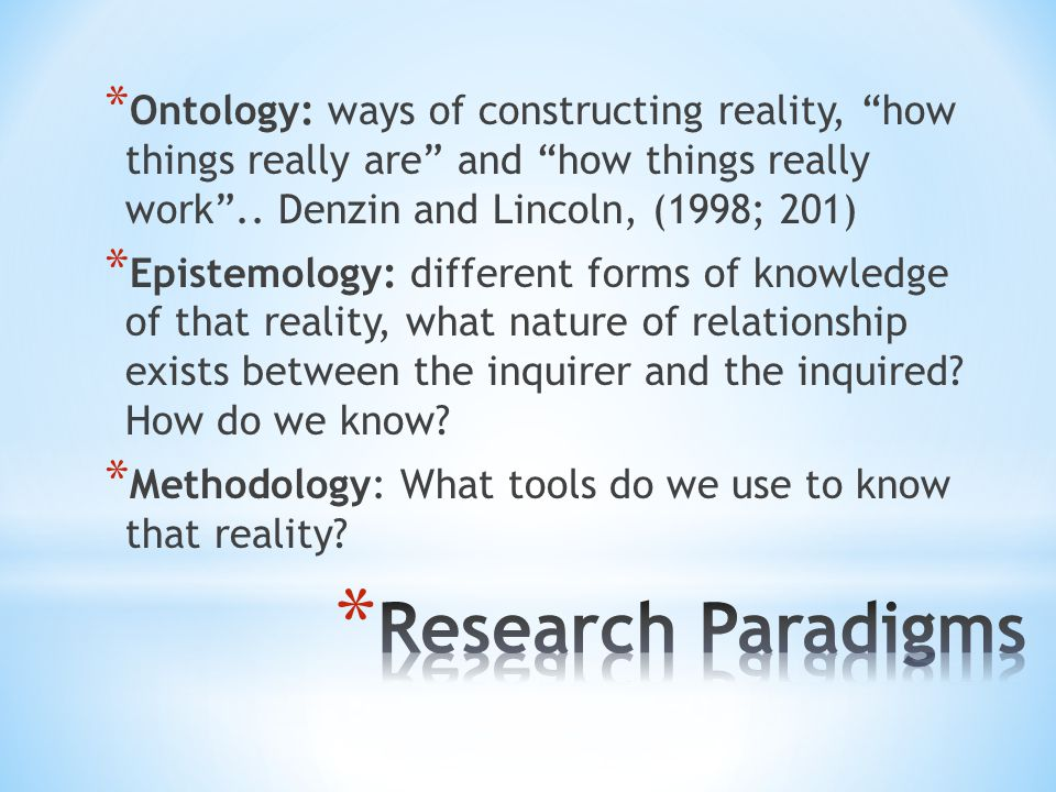 Ontology: ways of constructing reality, how things really are and how things really work .. Denzin and Lincoln, (1998; 201)