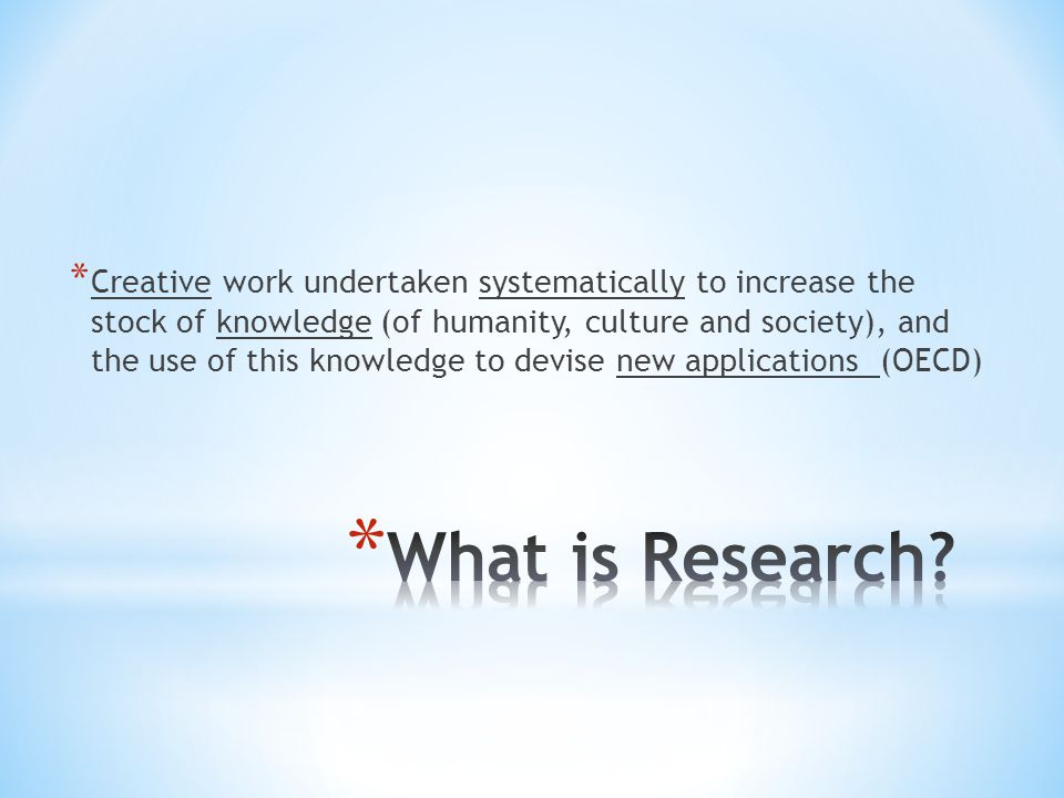 Creative work undertaken systematically to increase the stock of knowledge (of humanity, culture and society), and the use of this knowledge to devise new applications (OECD)