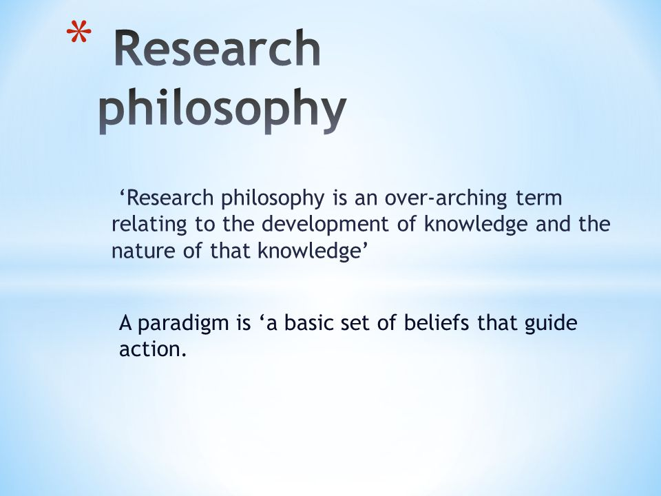 Research philosophy 'Research philosophy is an over-arching term relating to the development of knowledge and the nature of that knowledge'