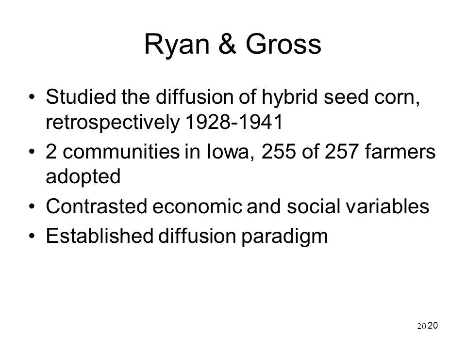 Ryan & Gross Studied the diffusion of hybrid seed corn, retrospectively 1928-1941. 2 communities in Iowa, 255 of 257 farmers adopted.
